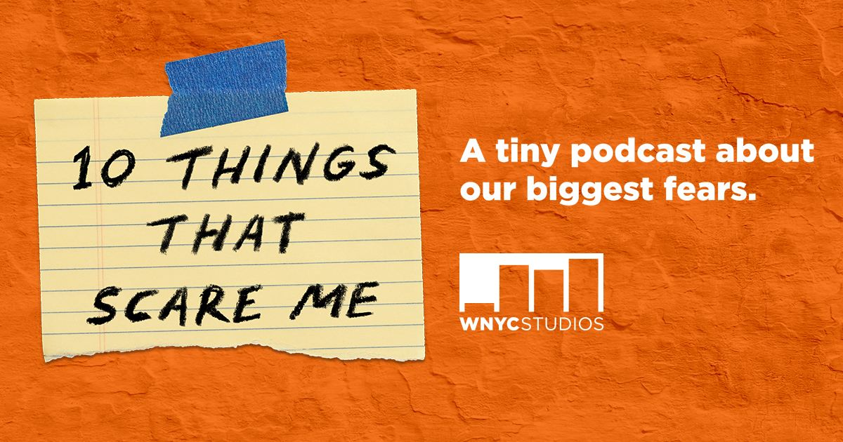 10 things that scare me episodes wnyc studios podcasts