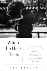 Where the Heart Beats: John Cage by Kay Larson
