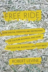 Cover of Robert Levine's book Free Ride: How Digital Parasites are Destroying the Culture Business, and How the Culture Business Can Fight Back