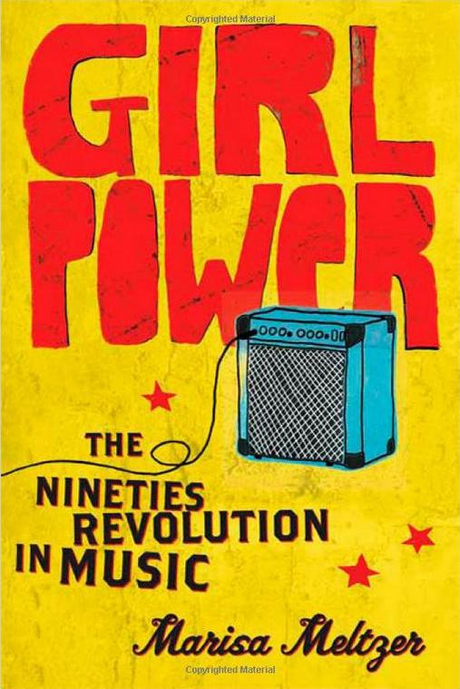 Girl Power: The Nineties Revolution in Music by Marisa Meltzer